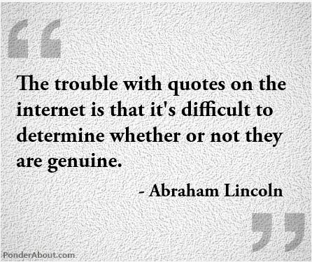 The trouble with quotes on the internet is that it's difficult to determine whether or not they are genuine. - Abraham Lincoln